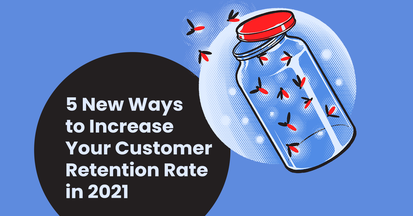 5 New Ways to Increase Your Customer Retention Rate in 2021