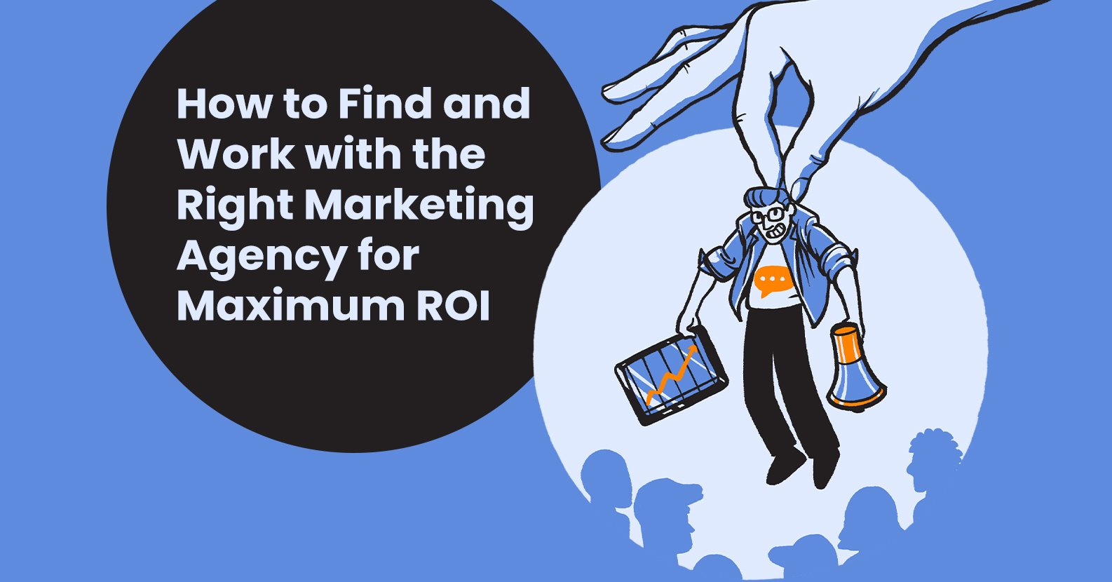 How to Find and Work with the Right Marketing Agency for Maximum ROI